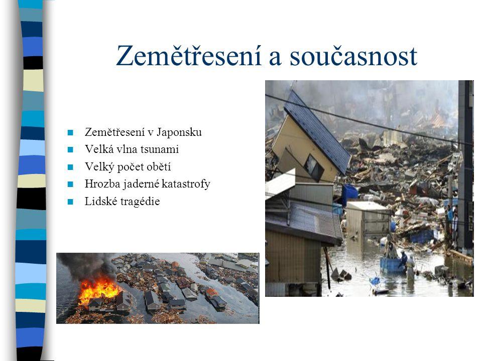 Zemětřesení a současnost Zemětřesení v Japonsku Velká vlna tsunami Velký počet obětí Hrozba jaderné katastrofy Lidské tragédie