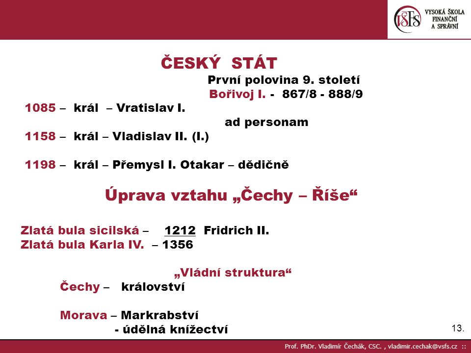 13. Prof. PhDr. Vladimír Čechák, CSC., vladimir.cechak@vsfs.cz :: ČESKÝ STÁT První polovina 9. století Bořivoj I. - 867/8 - 888/9 1085 – král – Vratis