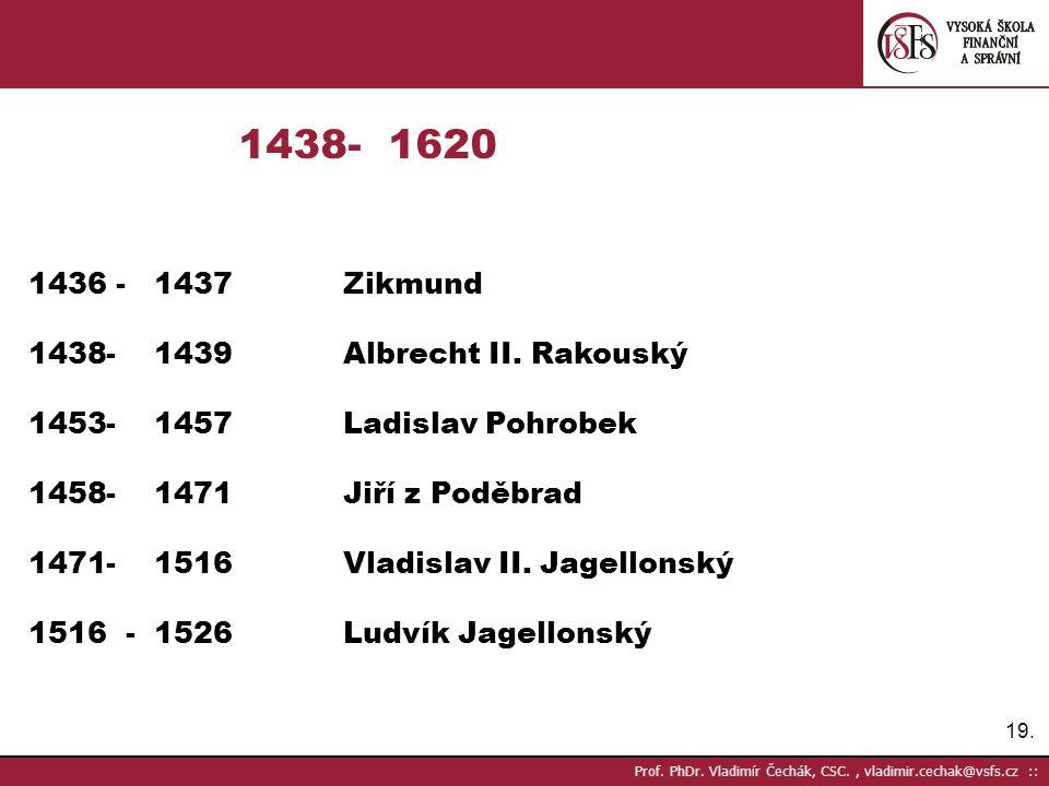 19. Prof. PhDr. Vladimír Čechák, CSC., vladimir.cechak@vsfs.cz :: 1438- 1620 1436 - 1437Zikmund 1438- 1439Albrecht II. Rakouský 1453- 1457Ladislav Poh