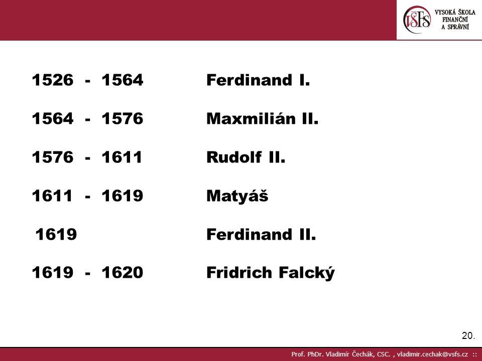 20. Prof. PhDr. Vladimír Čechák, CSC., vladimir.cechak@vsfs.cz :: 1526 - 1564Ferdinand I. 1564 - 1576Maxmilián II. 1576 - 1611Rudolf II. 1611 - 1619Ma