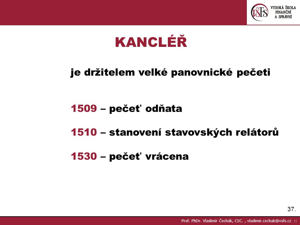 37. Prof. PhDr. Vladimír Čechák, CSC., vladimir.cechak@vsfs.cz :: KANCLÉŘ je držitelem velké panovnické pečeti 1509 – pečeť odňata 1510 – stanovení st