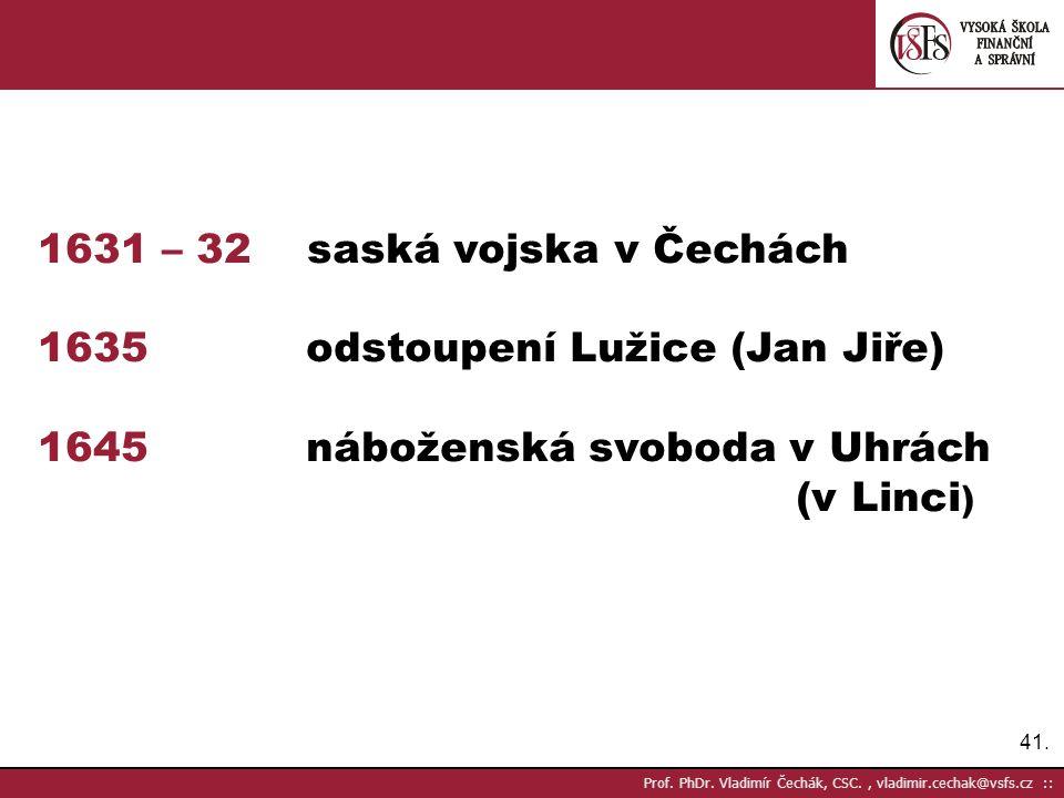41. Prof. PhDr. Vladimír Čechák, CSC., vladimir.cechak@vsfs.cz :: 1631 – 32 saská vojska v Čechách 1635 odstoupení Lužice (Jan Jiře) 1645 náboženská s
