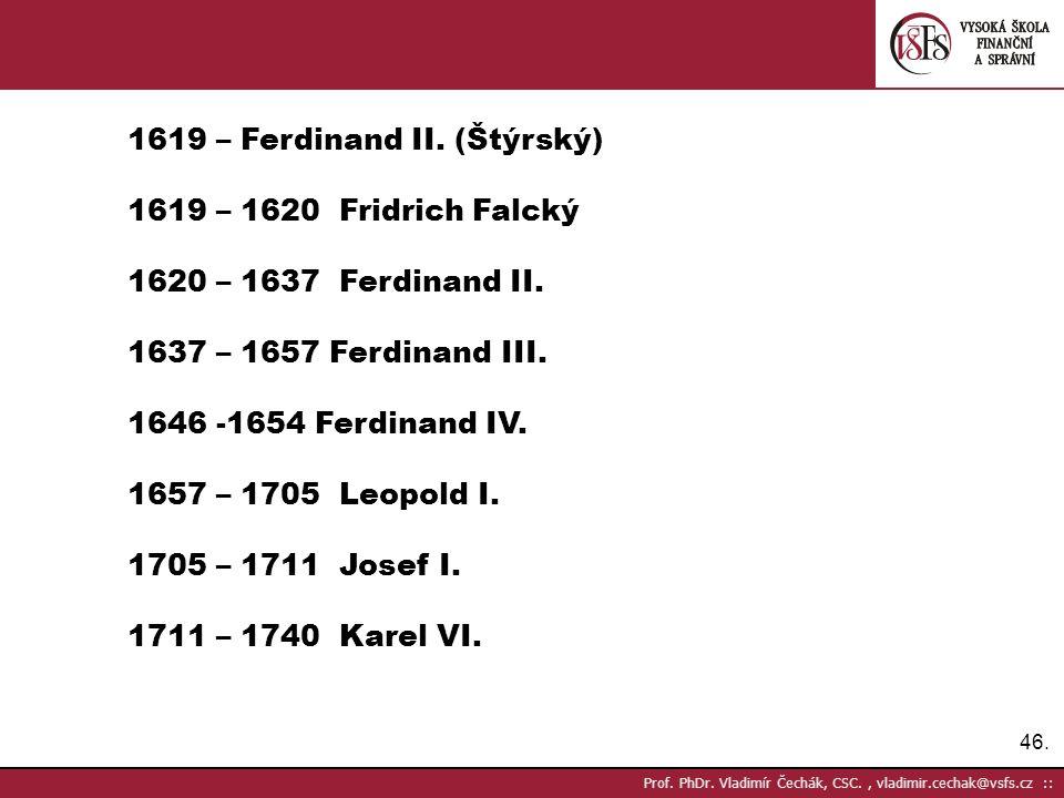 46. Prof. PhDr. Vladimír Čechák, CSC., vladimir.cechak@vsfs.cz :: 1619 – Ferdinand II. (Štýrský) 1619 – 1620 Fridrich Falcký 1620 – 1637 Ferdinand II.