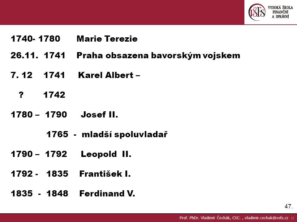 47. Prof. PhDr. Vladimír Čechák, CSC., vladimir.cechak@vsfs.cz :: 1740- 1780 Marie Terezie 26.11. 1741 Praha obsazena bavorským vojskem 7. 12 1741 Kar