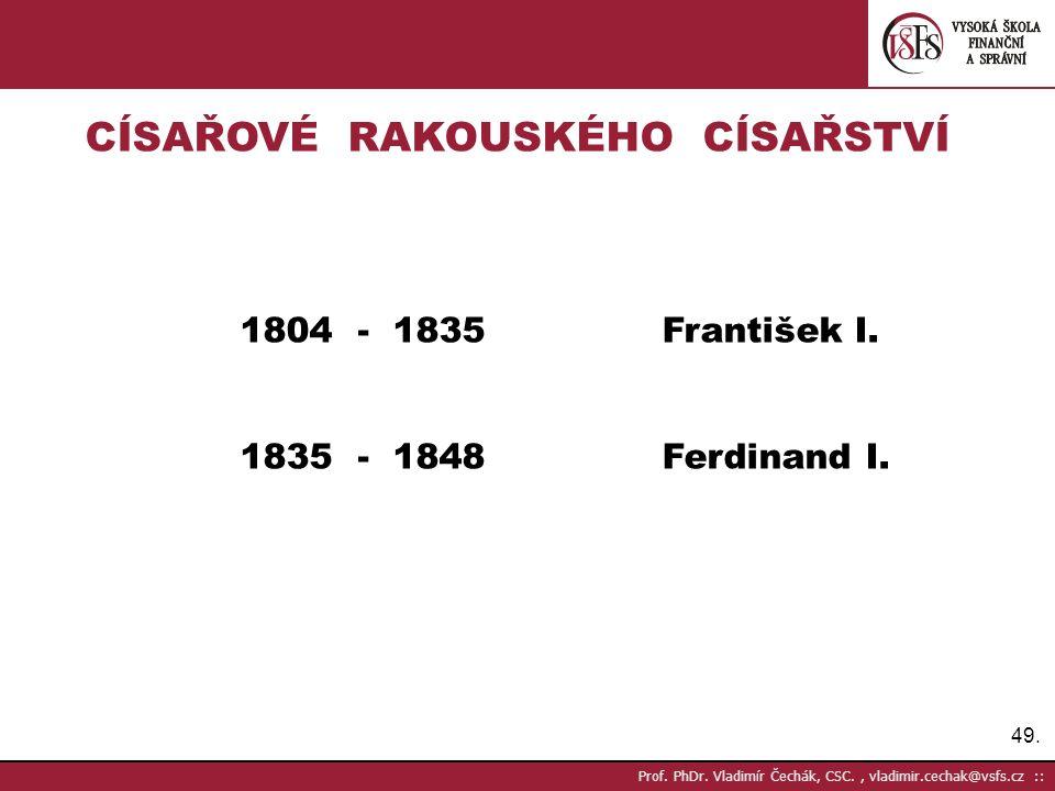 49. Prof. PhDr. Vladimír Čechák, CSC., vladimir.cechak@vsfs.cz :: CÍSAŘOVÉ RAKOUSKÉHO CÍSAŘSTVÍ 1804 - 1835František I. 1835 - 1848Ferdinand I.