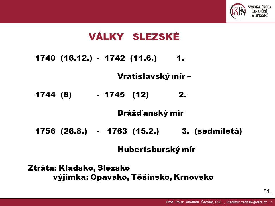 51. Prof. PhDr. Vladimír Čechák, CSC., vladimir.cechak@vsfs.cz :: VÁLKY SLEZSKÉ 1740 (16.12.) - 1742 (11.6.) 1. Vratislavský mír – 1744 (8) - 1745 (12
