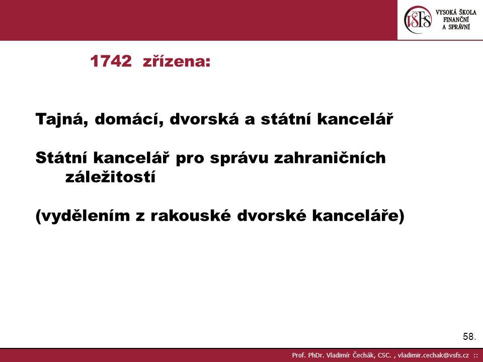 58. Prof. PhDr. Vladimír Čechák, CSC., vladimir.cechak@vsfs.cz :: 1742 zřízena: Tajná, domácí, dvorská a státní kancelář Státní kancelář pro správu za