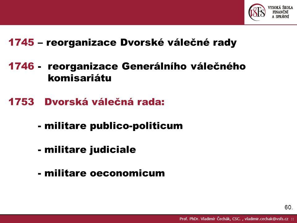60. Prof. PhDr. Vladimír Čechák, CSC., vladimir.cechak@vsfs.cz :: 1745 – reorganizace Dvorské válečné rady 1746 - reorganizace Generálního válečného k