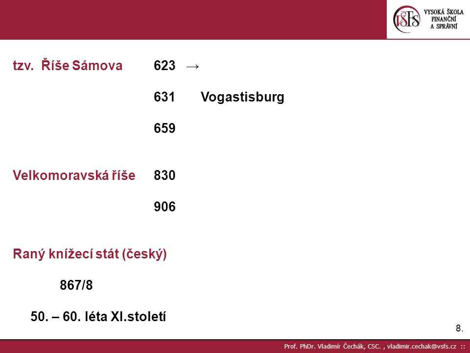 8.8. Prof. PhDr. Vladimír Čechák, CSC., vladimir.cechak@vsfs.cz :: tzv. Říše Sámova623 → 631Vogastisburg 659 Velkomoravská říše830 906 Raný knížecí st