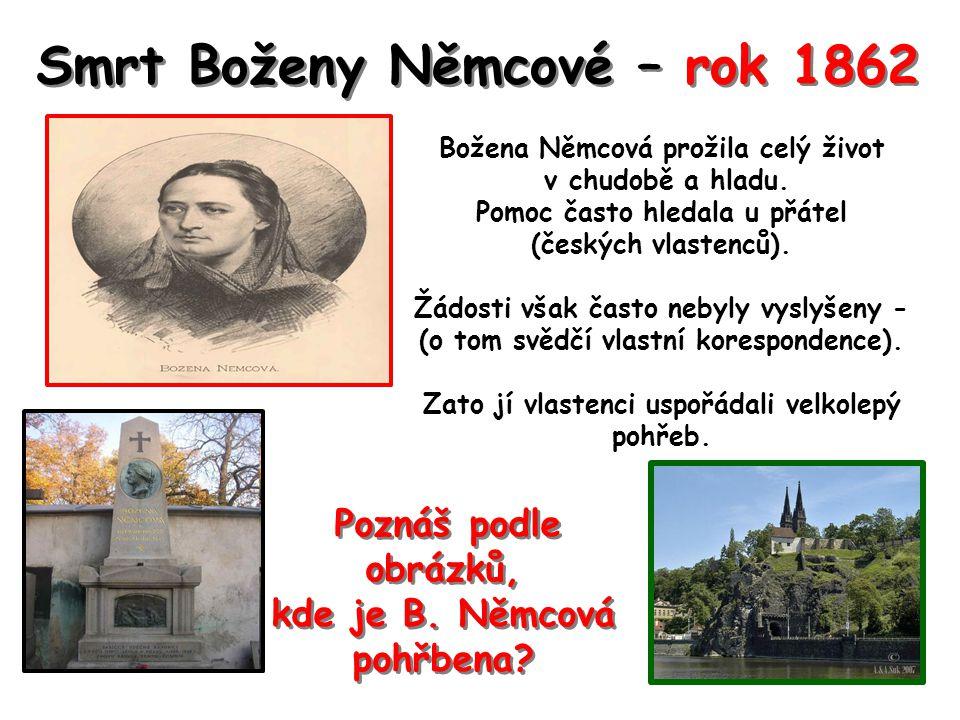 Smrt Boženy Němcové – rok 1862 Božena Němcová prožila celý život v chudobě a hladu. Pomoc často hledala u přátel (českých vlastenců). Žádosti však čas
