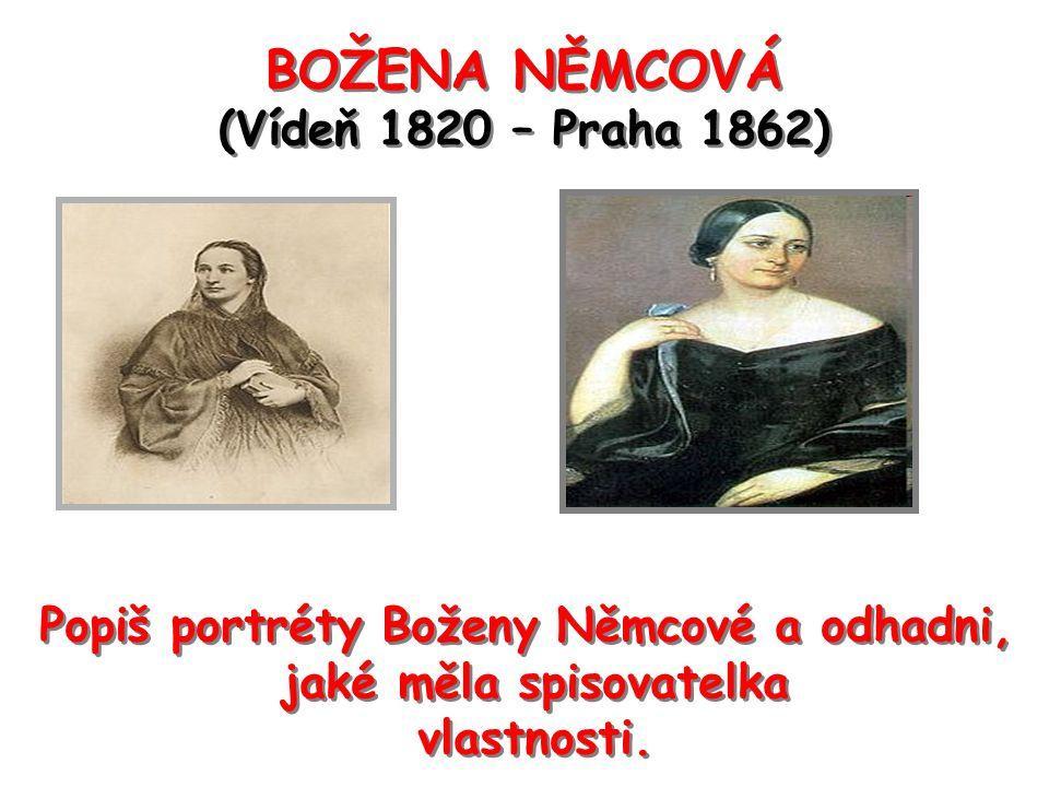 BOŽENA NĚMCOVÁ (Vídeň 1820 – Praha 1862) Popiš portréty Boženy Němcové a odhadni, jaké měla spisovatelka vlastnosti. Popiš portréty Boženy Němcové a o
