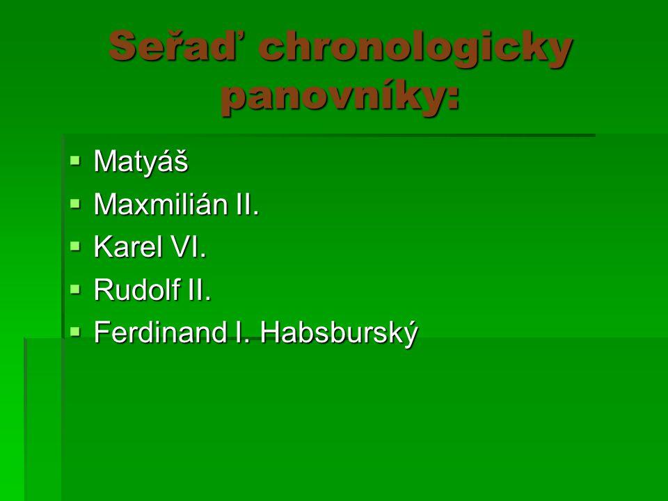 Seřaď chronologicky panovníky:  Matyáš  Maxmilián II.