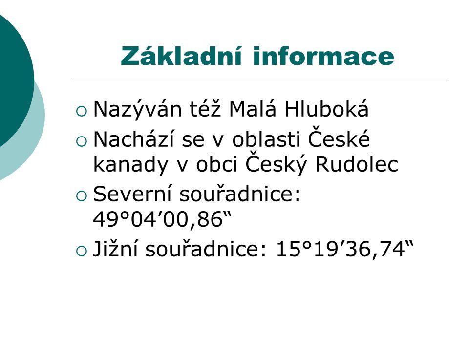 Základní informace  Nazýván též Malá Hluboká  Nachází se v oblasti České kanady v obci Český Rudolec  Severní souřadnice: 49°04'00,86  Jižní souřadnice: 15°19'36,74