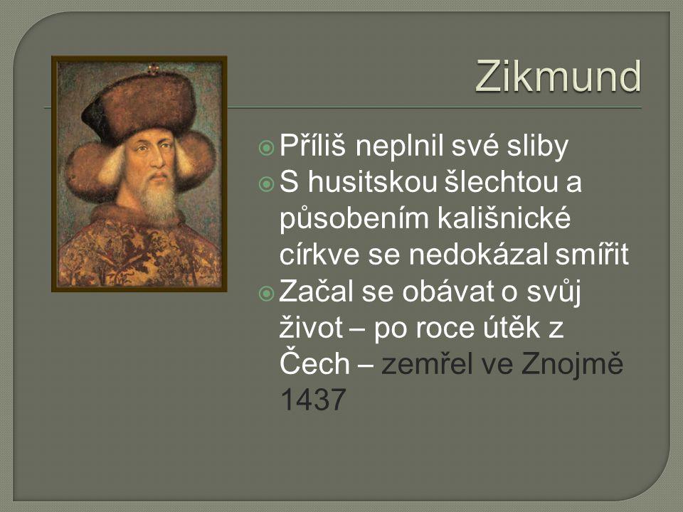  Příliš neplnil své sliby  S husitskou šlechtou a působením kališnické církve se nedokázal smířit  Začal se obávat o svůj život – po roce útěk z Čech – zemřel ve Znojmě 1437