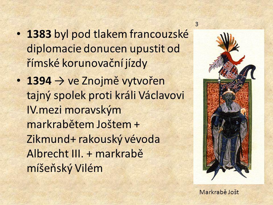 1383 byl pod tlakem francouzské diplomacie donucen upustit od římské korunovační jízdy 1394 → ve Znojmě vytvořen tajný spolek proti králi Václavovi IV.mezi moravským markrabětem Joštem + Zikmund+ rakouský vévoda Albrecht III.