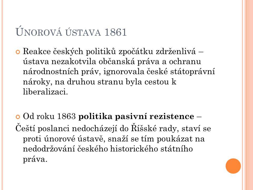 Ú NOROVÁ ÚSTAVA 1861 Reakce českých politiků zpočátku zdrženlivá – ústava nezakotvila občanská práva a ochranu národnostních práv, ignorovala české státoprávní nároky, na druhou stranu byla cestou k liberalizaci.