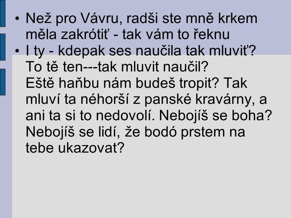 Než pro Vávru, radši ste mně krkem měla zakrótiť - tak vám to řeknu I ty - kdepak ses naučila tak mluviť.