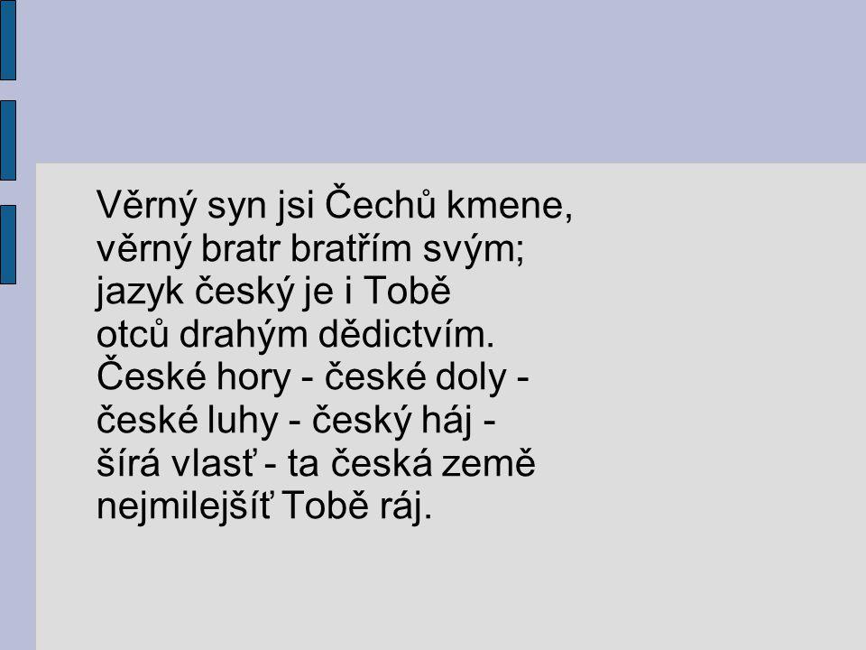 Věrný syn jsi Čechů kmene, věrný bratr bratřím svým; jazyk český je i Tobě otců drahým dědictvím.