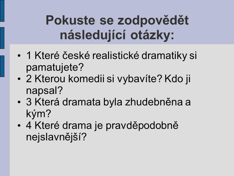 Pokuste se zodpovědět následující otázky: 1 Které české realistické dramatiky si pamatujete.