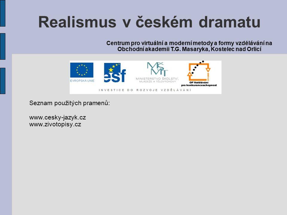 Seznam použitých pramenů: www.cesky-jazyk.cz www.zivotopisy.cz Realismus v českém dramatu Centrum pro virtuální a moderní metody a formy vzdělávání na Obchodní akademii T.G.