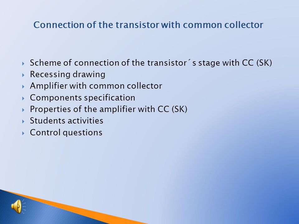  Scheme of connection of the transistor´s stage with CC (SK)  Recessing drawing  Amplifier with common collector  Components specification  Properties of the amplifier with CC (SK)  Students activities  Control questions Connection of the transistor with common collector