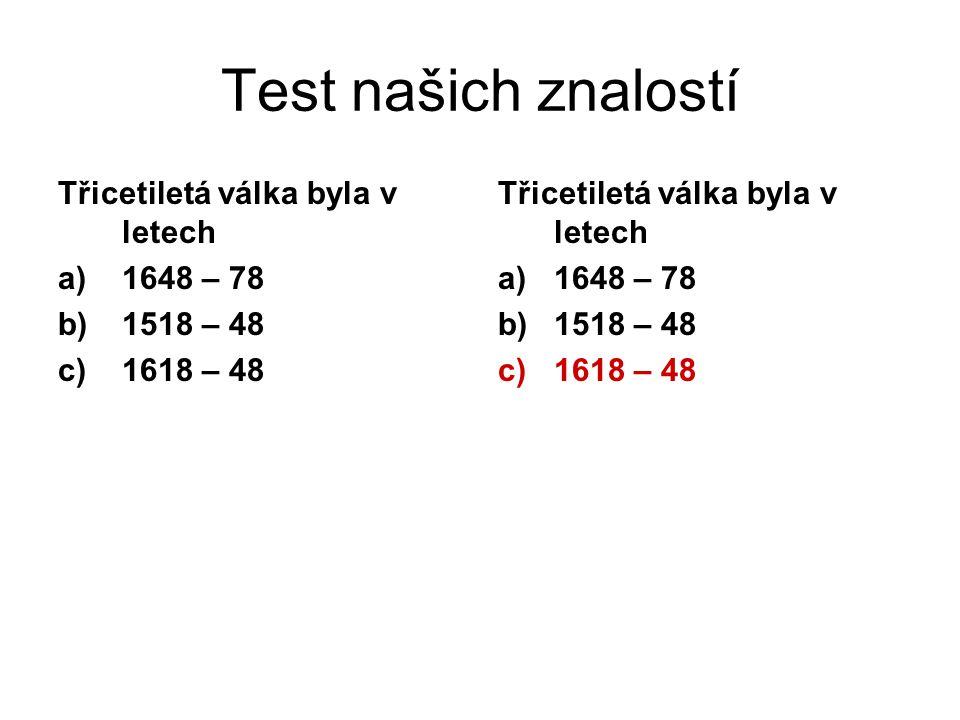 Třicetiletá válka byla v letech a)1648 – 78 b)1518 – 48 c)1618 – 48 Třicetiletá válka byla v letech a)1648 – 78 b)1518 – 48 c)1618 – 48 Test našich znalostí