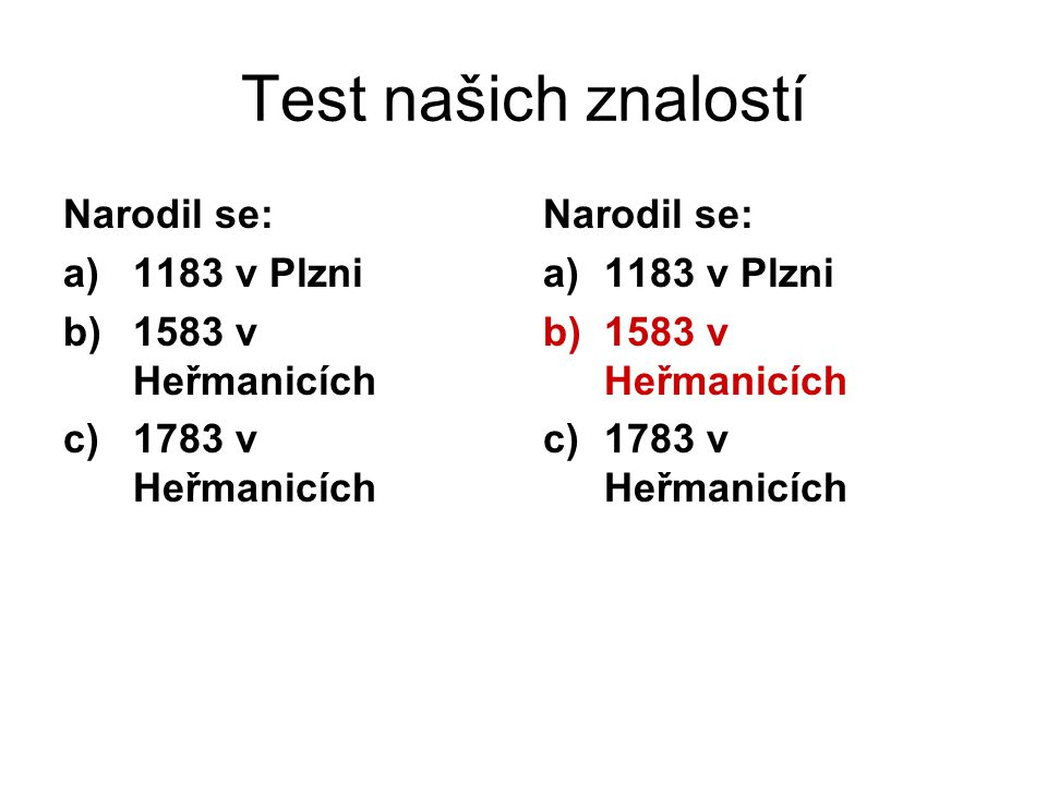Test našich znalostí Narodil se: a)1183 v Plzni b)1583 v Heřmanicích c)1783 v Heřmanicích Narodil se: a)1183 v Plzni b)1583 v Heřmanicích c)1783 v Heřmanicích