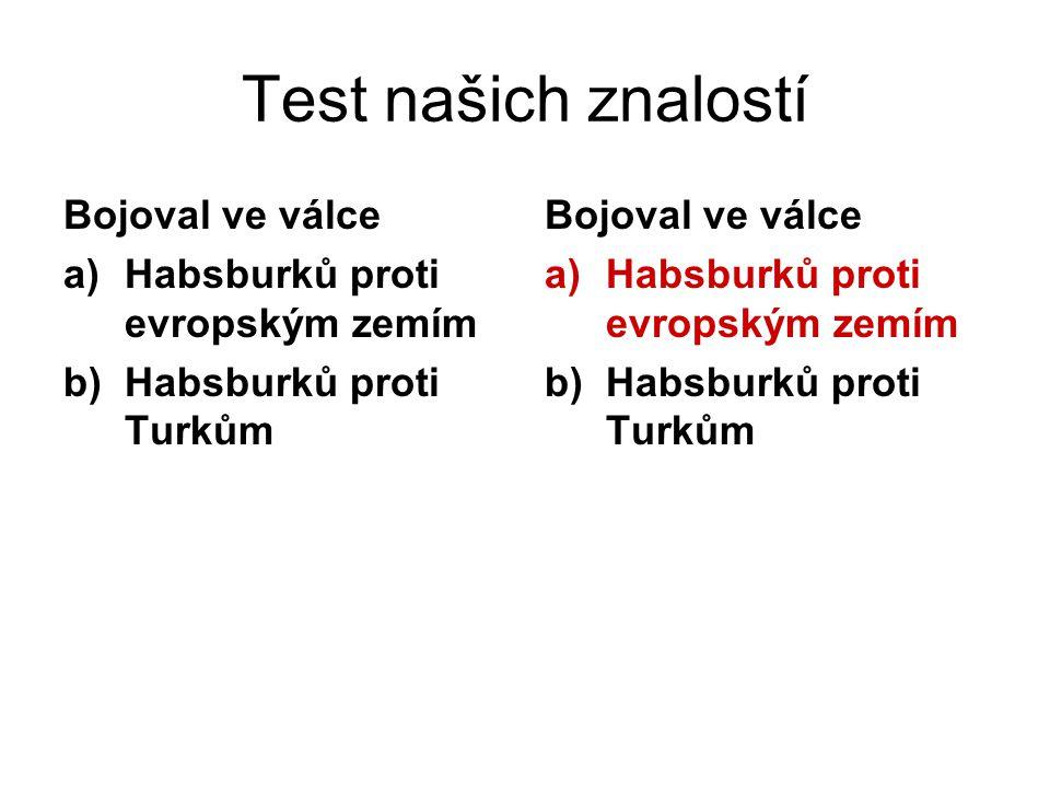 Test našich znalostí Bojoval ve válce a)Habsburků proti evropským zemím b)Habsburků proti Turkům Bojoval ve válce a)Habsburků proti evropským zemím b)Habsburků proti Turkům