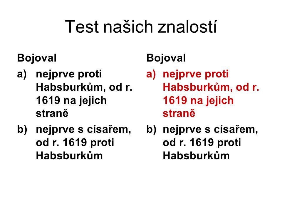 Test našich znalostí Bojoval a)nejprve proti Habsburkům, od r.