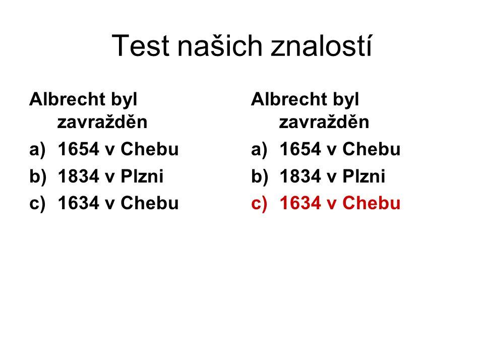 Test našich znalostí Albrecht byl zavražděn a)1654 v Chebu b)1834 v Plzni c)1634 v Chebu Albrecht byl zavražděn a)1654 v Chebu b)1834 v Plzni c)1634 v Chebu