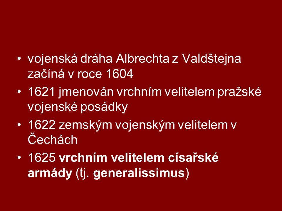 vojenská dráha Albrechta z Valdštejna začíná v roce 1604 1621 jmenován vrchním velitelem pražské vojenské posádky 1622 zemským vojenským velitelem v Čechách 1625 vrchním velitelem císařské armády (tj.