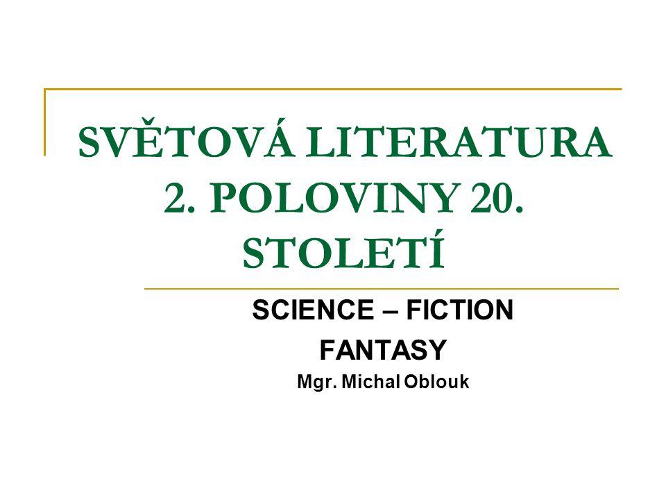 SVĚTOVÁ LITERATURA 2. POLOVINY 20. STOLETÍ SCIENCE – FICTION FANTASY Mgr. Michal Oblouk