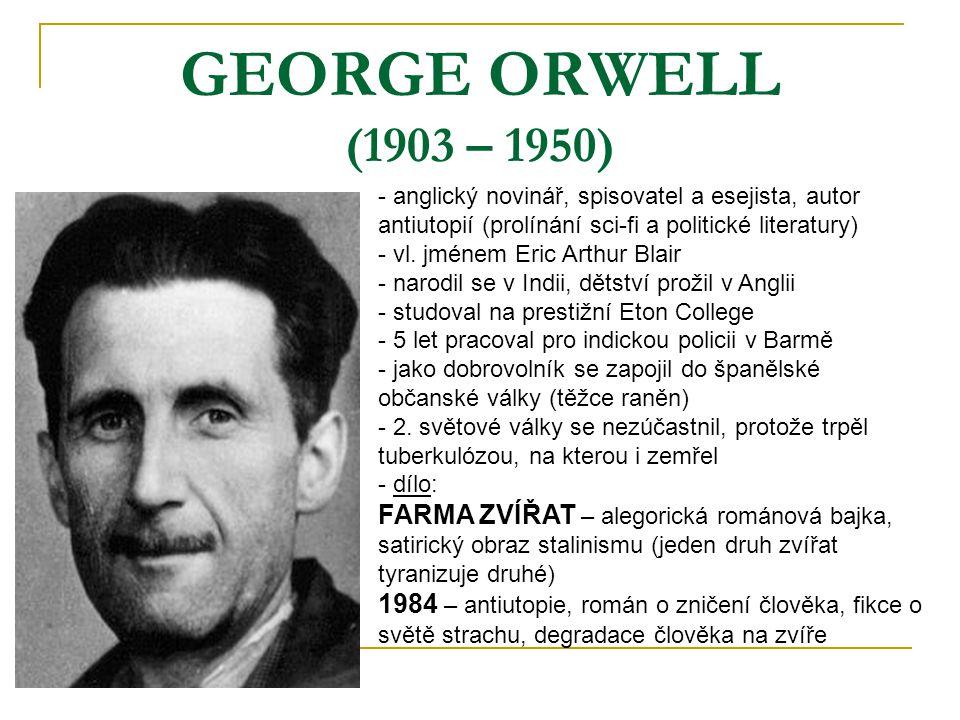 GEORGE ORWELL (1903 – 1950) - anglický novinář, spisovatel a esejista, autor antiutopií (prolínání sci-fi a politické literatury) - vl. jménem Eric Ar