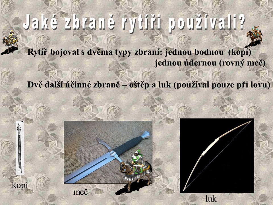 Rytíř bojoval s dvěma typy zbraní: jednou bodnou (kopí) jednou údernou (rovný meč) Dvě další účinné zbraně – oštěp a luk (používal pouze při lovu) kopí meč luk