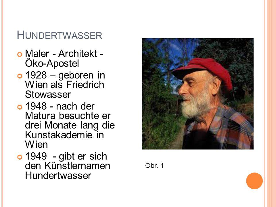 H UNDERTWASSER Maler - Architekt - Öko-Apostel 1928 – geboren in Wien als Friedrich Stowasser 1948 - nach der Matura besuchte er drei Monate lang die Kunstakademie in Wien 1949 - gibt er sich den Künstlernamen Hundertwasser Obr.