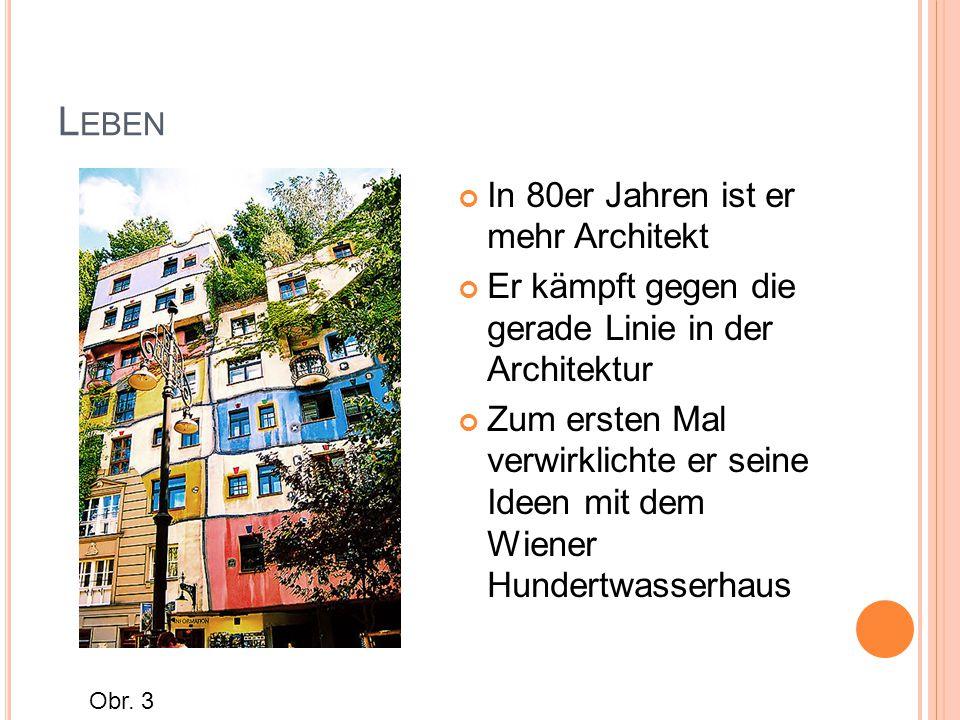L EBEN In 80er Jahren ist er mehr Architekt Er kämpft gegen die gerade Linie in der Architektur Zum ersten Mal verwirklichte er seine Ideen mit dem Wiener Hundertwasserhaus Obr.