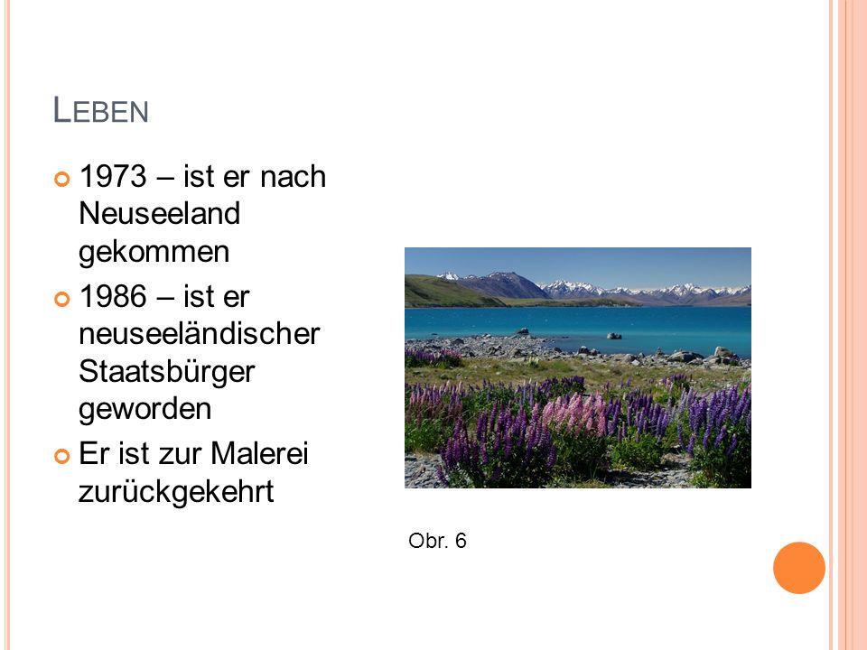 L EBEN 1973 – ist er nach Neuseeland gekommen 1986 – ist er neuseeländischer Staatsbürger geworden Er ist zur Malerei zurückgekehrt Obr.