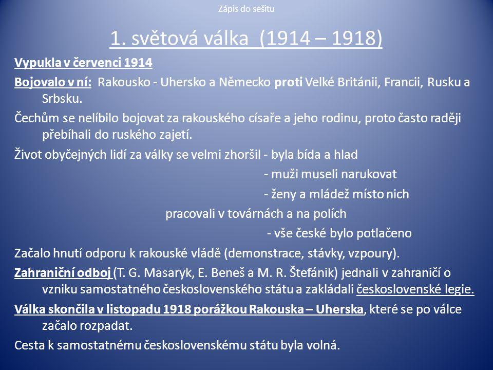 Zápis do sešitu 1. světová válka (1914 – 1918) Vypukla v červenci 1914 Bojovalo v ní: Rakousko - Uhersko a Německo proti Velké Británii, Francii, Rusk