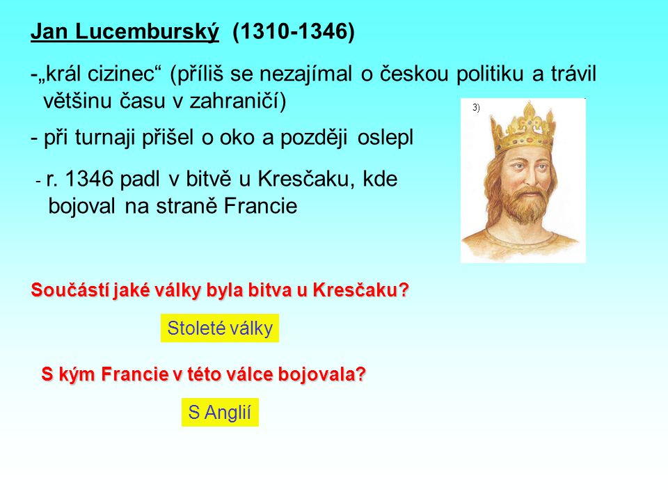 """Jan Lucemburský (1310-1346) -""""král cizinec (příliš se nezajímal o českou politiku a trávil většinu času v zahraničí) 3) - při turnaji přišel o oko a později oslepl - r."""
