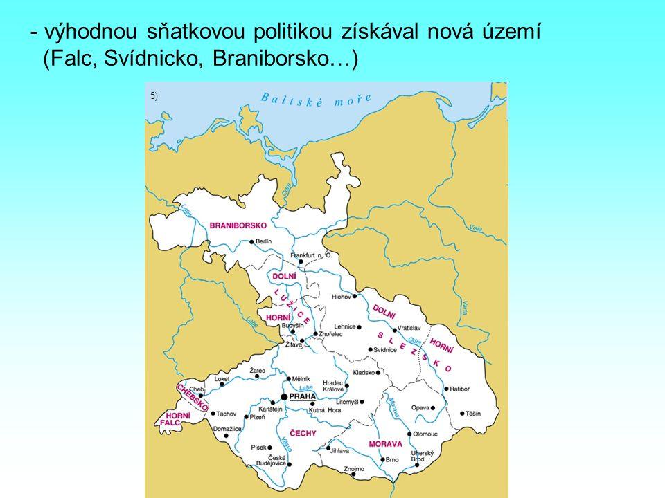 mm - výhodnou sňatkovou politikou získával nová území (Falc, Svídnicko, Braniborsko…) 5)