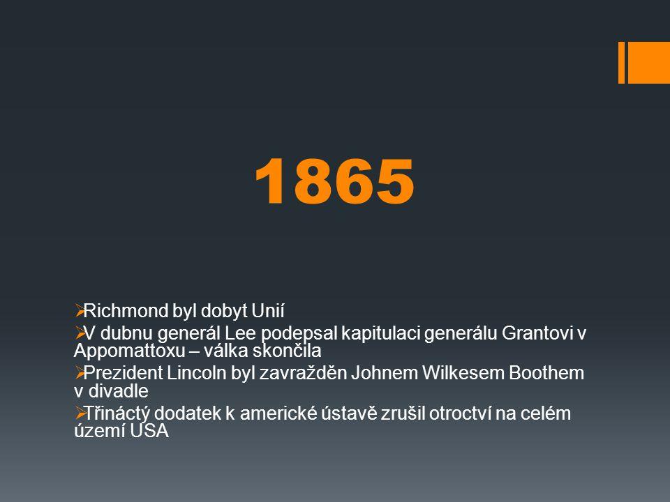 1865  Richmond byl dobyt Unií  V dubnu generál Lee podepsal kapitulaci generálu Grantovi v Appomattoxu – válka skončila  Prezident Lincoln byl zavr