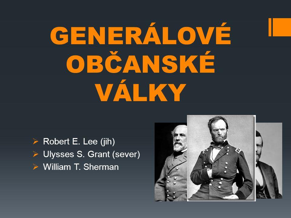 GENERÁLOVÉ OBČANSKÉ VÁLKY  Robert E. Lee (jih)  Ulysses S. Grant (sever)  William T. Sherman