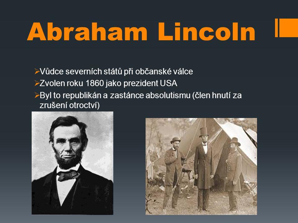 Abraham Lincoln  Vůdce severních států při občanské válce  Zvolen roku 1860 jako prezident USA  Byl to republikán a zastánce absolutismu (člen hnut