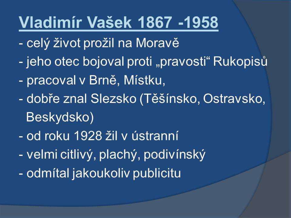 """Vladimír Vašek 1867 -1958 - celý život prožil na Moravě - jeho otec bojoval proti """"pravosti Rukopisů - pracoval v Brně, Místku, - dobře znal Slezsko (Těšínsko, Ostravsko, Beskydsko) - od roku 1928 žil v ústranní - velmi citlivý, plachý, podivínský - odmítal jakoukoliv publicitu"""