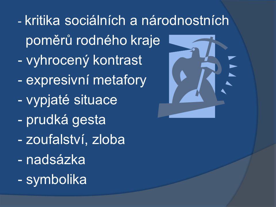 - kritika sociálních a národnostních poměrů rodného kraje - vyhrocený kontrast - expresivní metafory - vypjaté situace - prudká gesta - zoufalství, zloba - nadsázka - symbolika