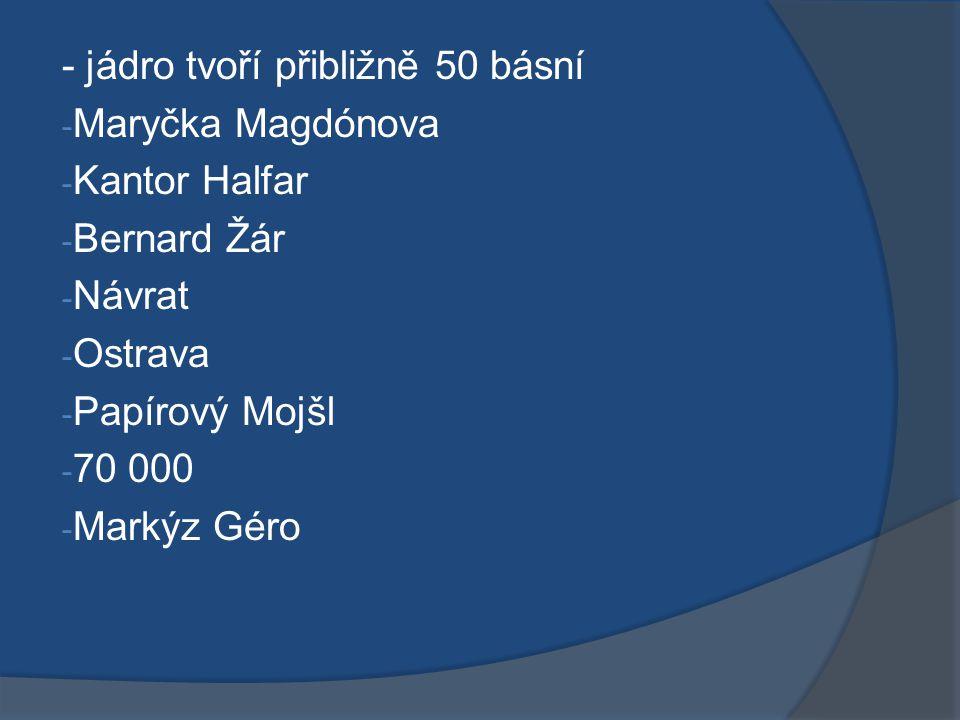 - jádro tvoří přibližně 50 básní - Maryčka Magdónova - Kantor Halfar - Bernard Žár - Návrat - Ostrava - Papírový Mojšl - 70 000 - Markýz Géro