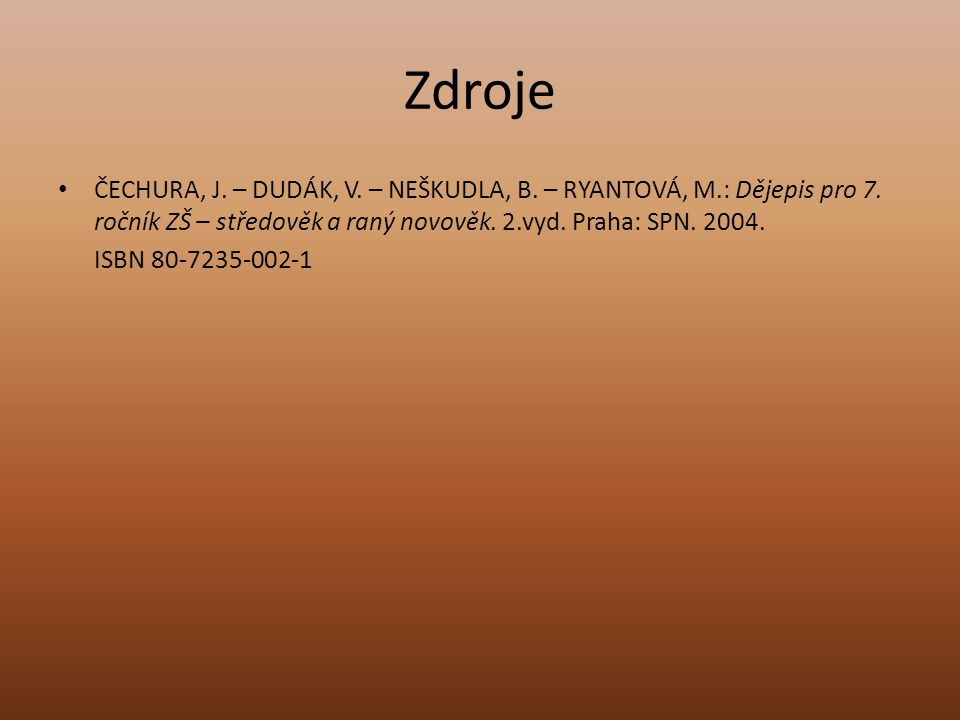 Zdroje ČECHURA, J.– DUDÁK, V. – NEŠKUDLA, B. – RYANTOVÁ, M.: Dějepis pro 7.