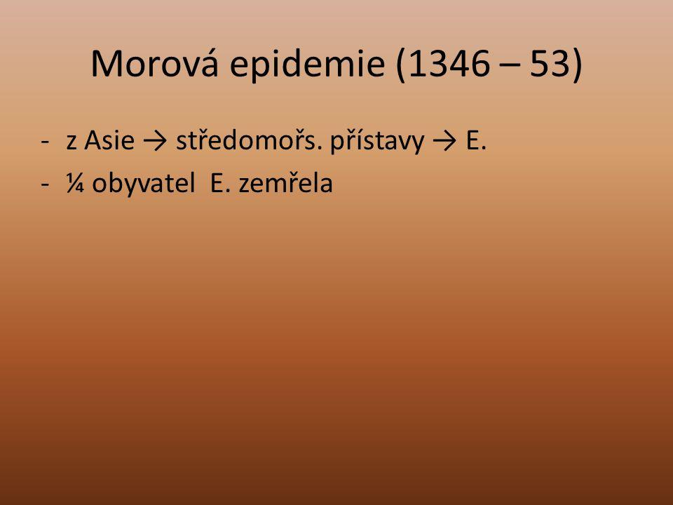 Morová epidemie (1346 – 53) -z Asie → středomořs. přístavy → E. -¼ obyvatel E. zemřela