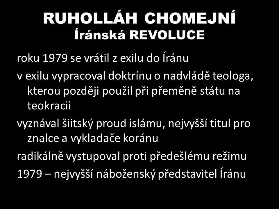 RUHOLLÁH CHOMEJNÍ Íránská islámská republika ústava: Íránská islámská republika – teokratický stát, ve skutečnosti diktatura Íránsko-Irácká válka (80-88) – spojení s podporou perského nacionalismu upevnění moci v Íránu, snížení svobody, popravy X žádná šance prosadit se v arabských zemích odmítáním euroatlantického světa se stal inspirací pro Taliban