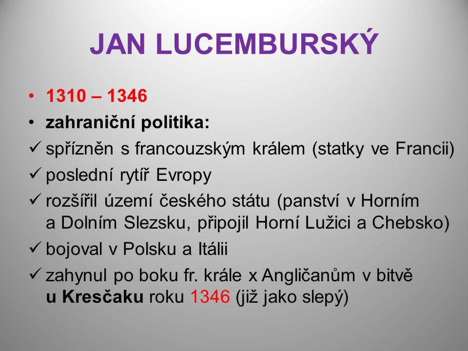 JAN LUCEMBURSKÝ 1310 – 1346 zahraniční politika: spřízněn s francouzským králem (statky ve Francii) poslední rytíř Evropy rozšířil území českého státu